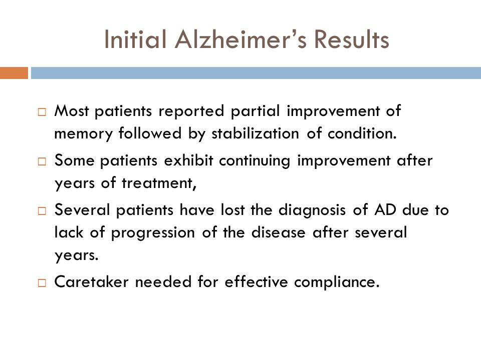Initial Alzheimers Results Most patients reported partial improvement of memory followed by stabilization of condition. Some patients exhibit continui