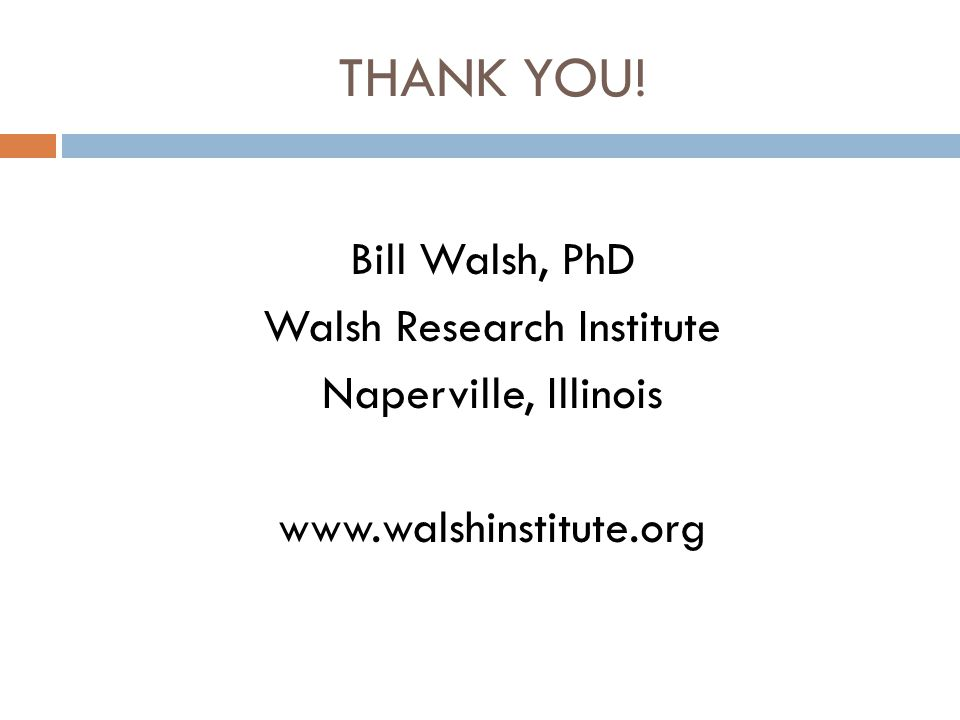THANK YOU! Bill Walsh, PhD Walsh Research Institute Naperville, Illinois www.walshinstitute.org