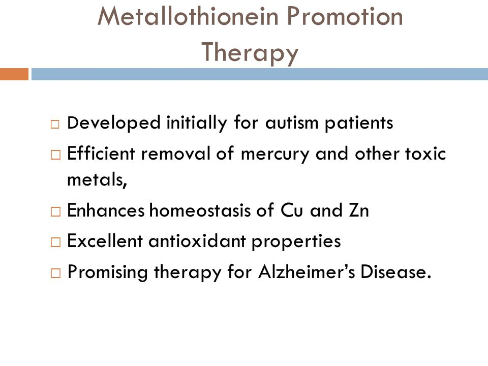 Metallothionein Promotion Therapy D eveloped initially for autism patients Efficient removal of mercury and other toxic metals, Enhances homeostasis o