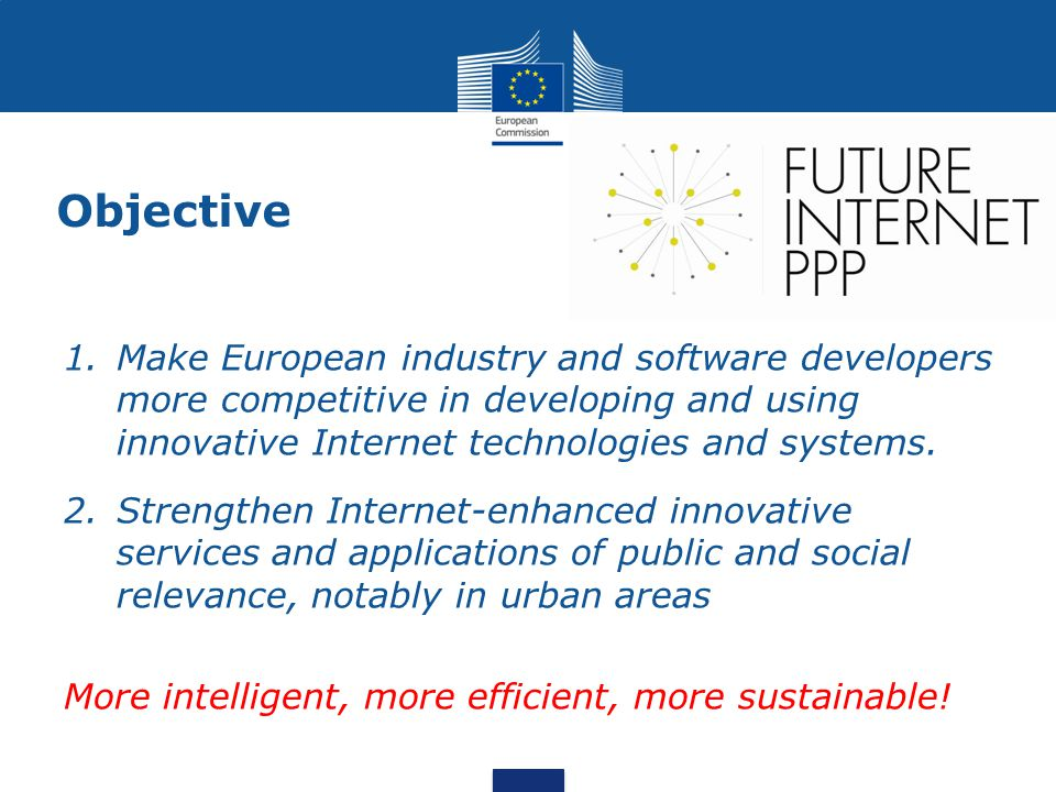 Objective 1.Make European industry and software developers more competitive in developing and using innovative Internet technologies and systems. 2.St