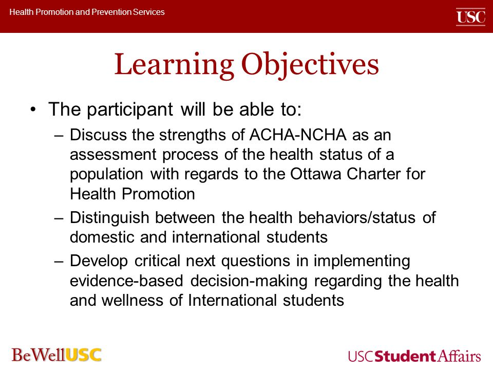 Health Promotion and Prevention Services Learning Objectives The participant will be able to: –Discuss the strengths of ACHA-NCHA as an assessment process of the health status of a population with regards to the Ottawa Charter for Health Promotion –Distinguish between the health behaviors/status of domestic and international students –Develop critical next questions in implementing evidence-based decision-making regarding the health and wellness of International students