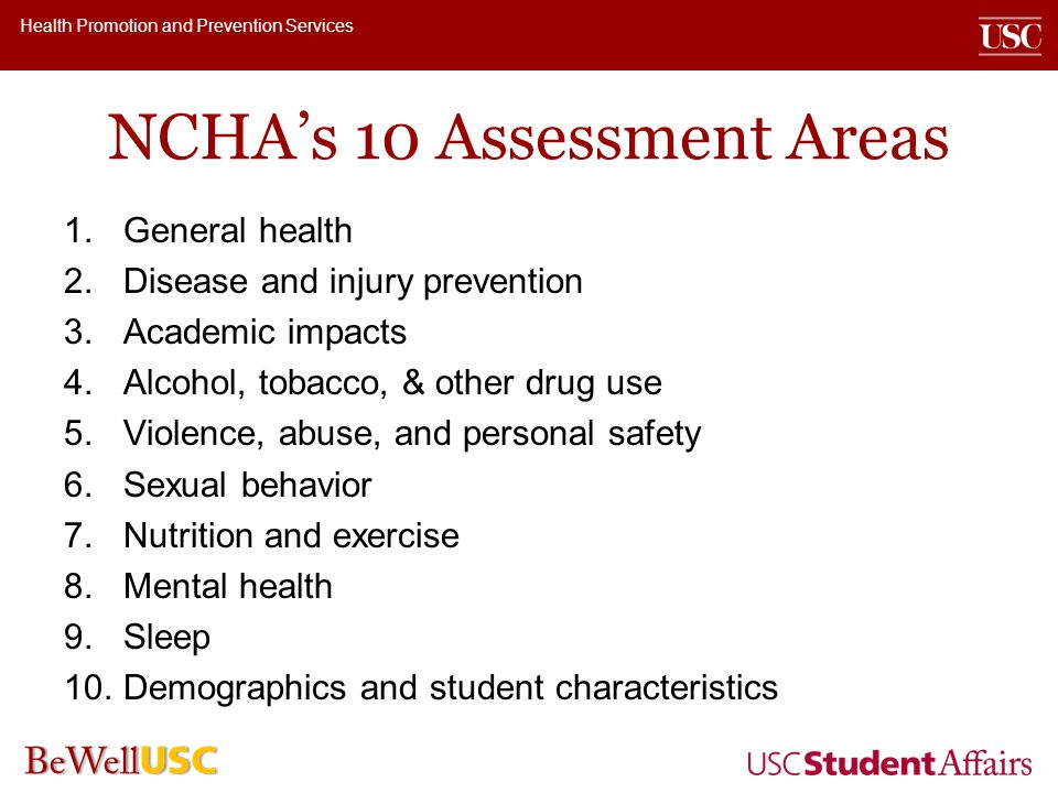 Health Promotion and Prevention Services NCHAs 10 Assessment Areas 1.General health 2.Disease and injury prevention 3.Academic impacts 4.Alcohol, tobacco, & other drug use 5.Violence, abuse, and personal safety 6.Sexual behavior 7.Nutrition and exercise 8.Mental health 9.Sleep 10.Demographics and student characteristics