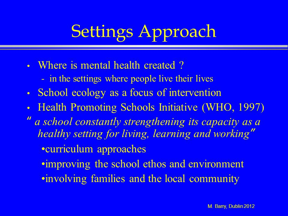 M. Barry, Dublin 2012 Settings Approach Where is mental health created ? - in the settings where people live their lives School ecology as a focus of