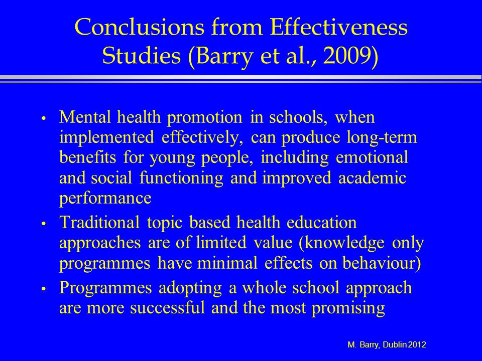 M. Barry, Dublin 2012 Conclusions from Effectiveness Studies (Barry et al., 2009) Mental health promotion in schools, when implemented effectively, ca