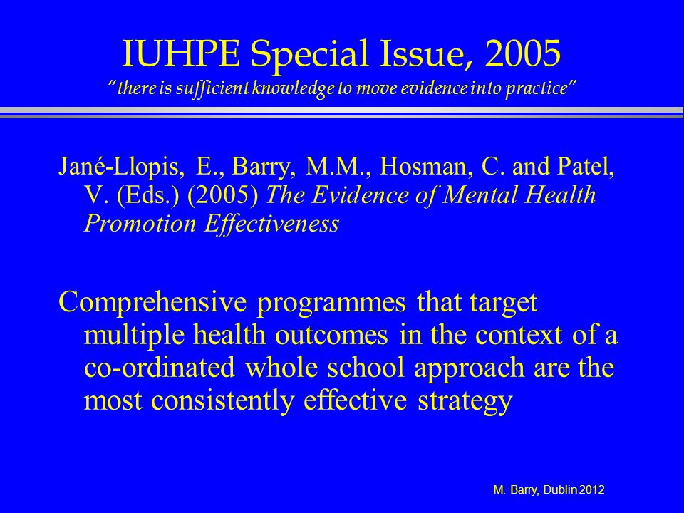 M. Barry, Dublin 2012 IUHPE Special Issue, 2005 there is sufficient knowledge to move evidence into practice Jané-Llopis, E., Barry, M.M., Hosman, C.