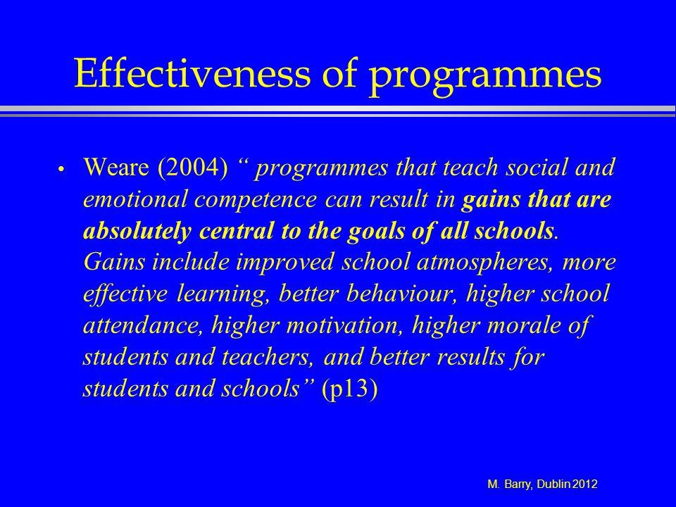M. Barry, Dublin 2012 Effectiveness of programmes Weare (2004) programmes that teach social and emotional competence can result in gains that are abso