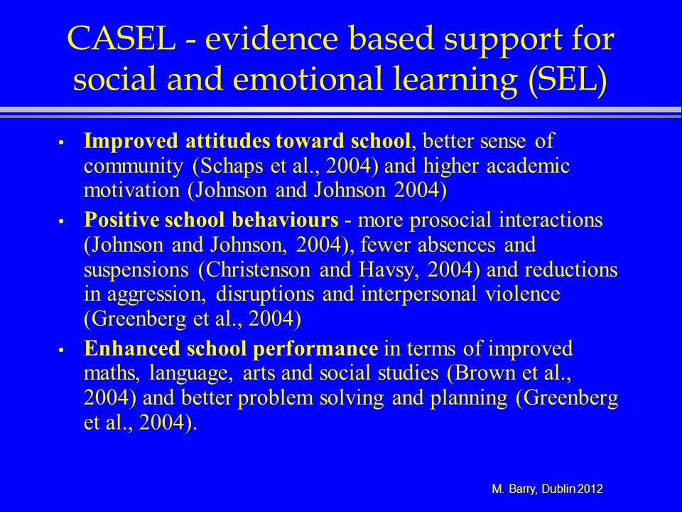 M. Barry, Dublin 2012 CASEL - evidence based support for social and emotional learning (SEL) Improved attitudes toward school, better sense of communi