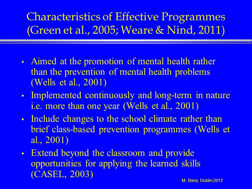 M. Barry, Dublin 2012 Characteristics of Effective Programmes (Green et al., 2005; Weare & Nind, 2011) Aimed at the promotion of mental health rather