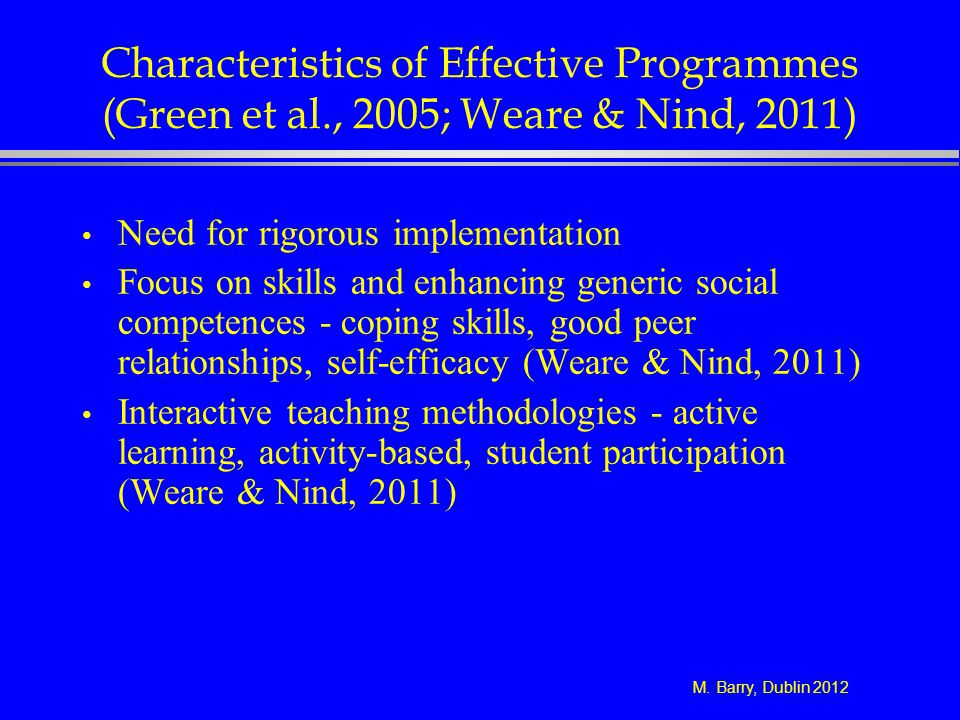 M. Barry, Dublin 2012 Characteristics of Effective Programmes (Green et al., 2005; Weare & Nind, 2011) Need for rigorous implementation Focus on skill