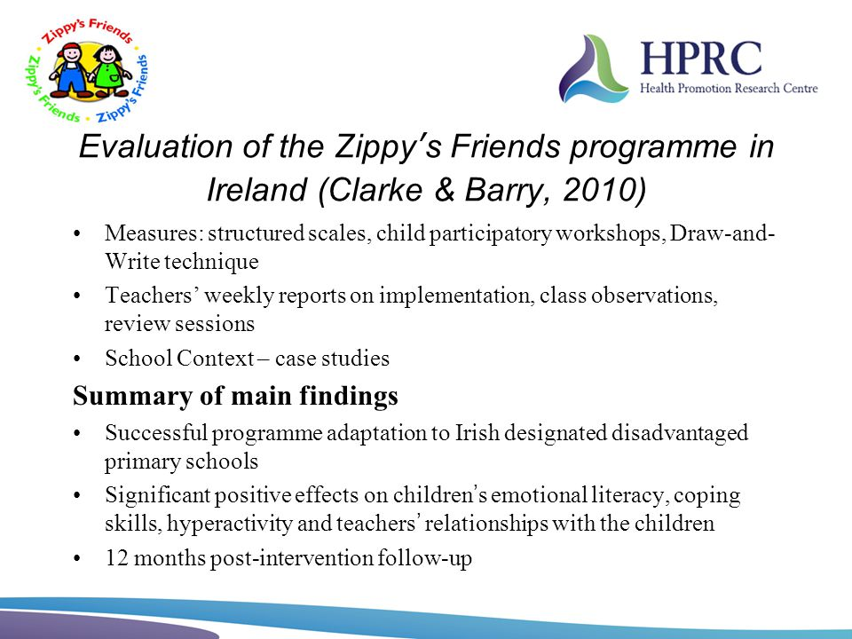 Evaluation of the Zippys Friends programme in Ireland (Clarke & Barry, 2010) Measures: structured scales, child participatory workshops, Draw-and- Wri