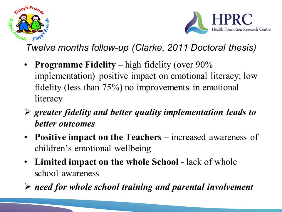 Twelve months follow-up (Clarke, 2011 Doctoral thesis) Programme Fidelity – high fidelity (over 90% implementation) positive impact on emotional liter