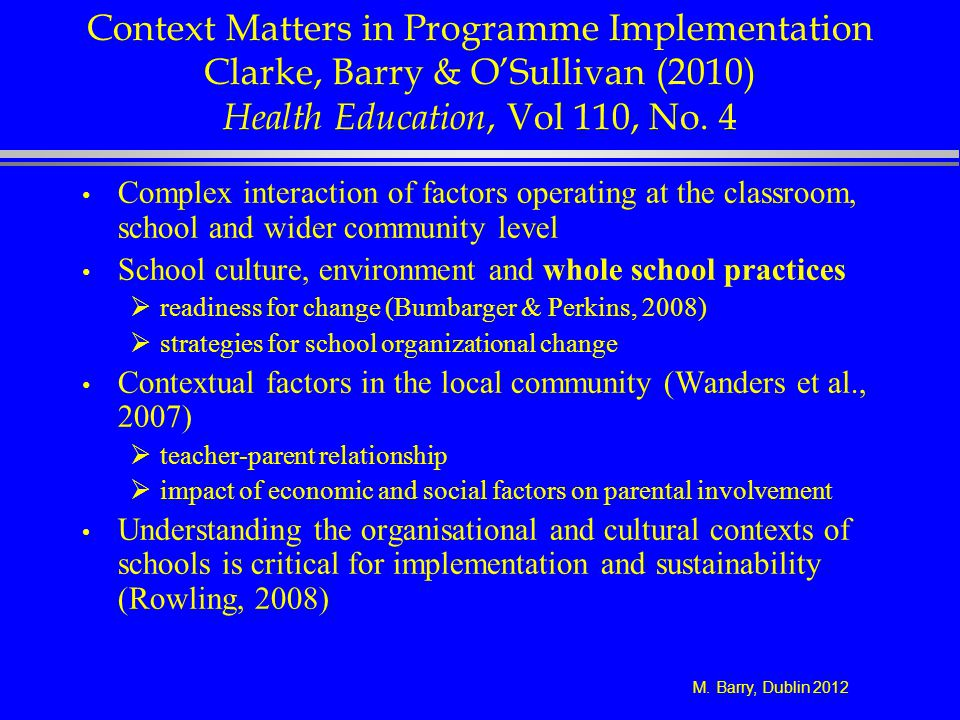 M. Barry, Dublin 2012 Context Matters in Programme Implementation Clarke, Barry & OSullivan (2010) Health Education, Vol 110, No. 4 Complex interactio
