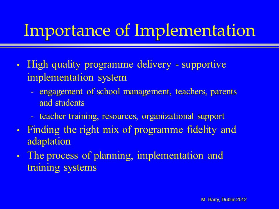 M. Barry, Dublin 2012 Importance of Implementation High quality programme delivery - supportive implementation system -engagement of school management