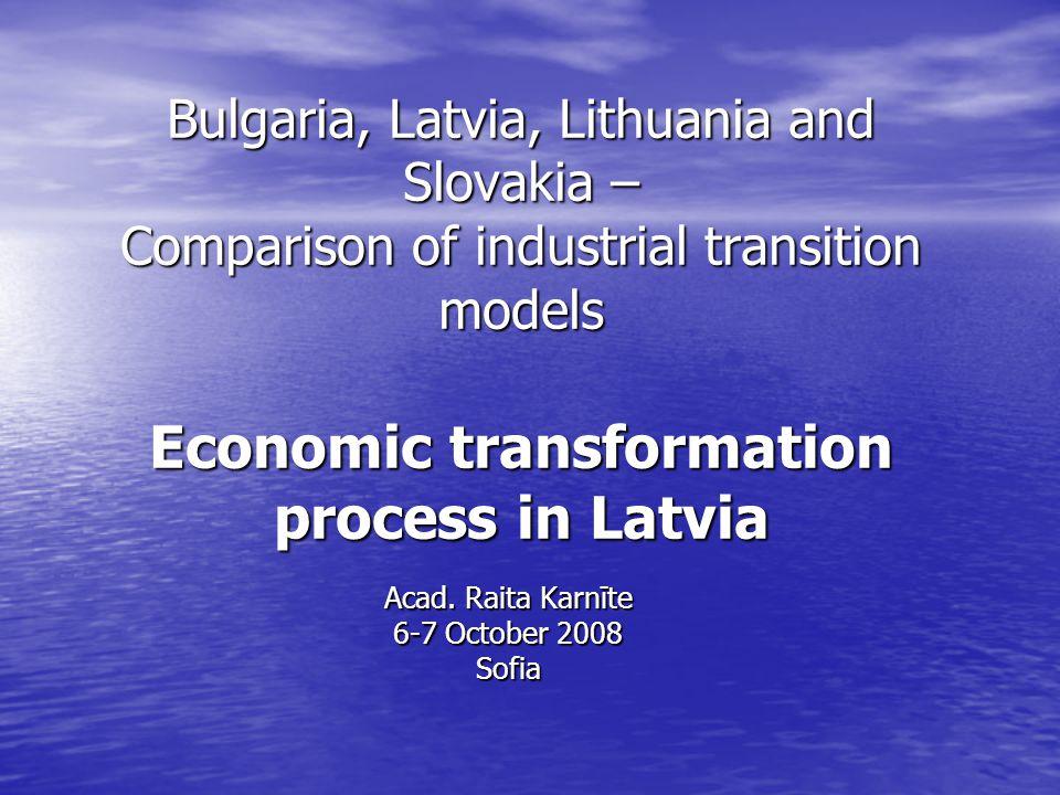 Bulgaria, Latvia, Lithuania and Slovakia – Comparison of industrial transition models Economic transformation process in Latvia Acad. Raita Karnīte 6-