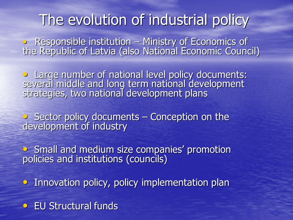 The evolution of industrial policy Responsible institution – Ministry of Economics of the Republic of Latvia (also National Economic Council) Responsible institution – Ministry of Economics of the Republic of Latvia (also National Economic Council) Large number of national level policy documents: several middle and long term national development strategies, two national development plans Large number of national level policy documents: several middle and long term national development strategies, two national development plans Sector policy documents – Conception on the development of industry Sector policy documents – Conception on the development of industry Small and medium size companies promotion policies and institutions (councils) Small and medium size companies promotion policies and institutions (councils) Innovation policy, policy implementation plan Innovation policy, policy implementation plan EU Structural funds EU Structural funds