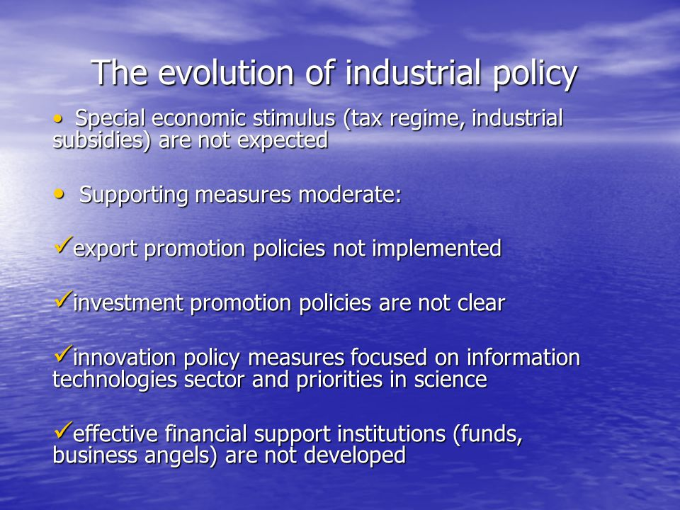 The evolution of industrial policy Special economic stimulus (tax regime, industrial subsidies) are not expected Special economic stimulus (tax regime, industrial subsidies) are not expected Supporting measures moderate: Supporting measures moderate: export promotion policies not implemented export promotion policies not implemented investment promotion policies are not clear investment promotion policies are not clear innovation policy measures focused on information technologies sector and priorities in science innovation policy measures focused on information technologies sector and priorities in science effective financial support institutions (funds, business angels) are not developed effective financial support institutions (funds, business angels) are not developed