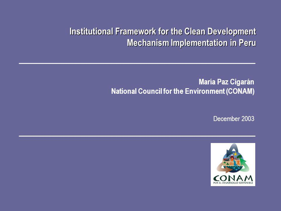 María Paz Cigarán National Council for the Environment (CONAM) December 2003 Institutional Framework for the Clean Development Mechanism Implementation in Peru