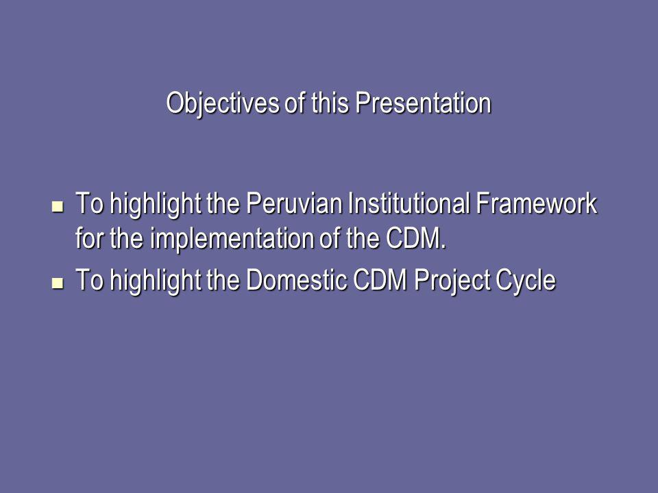 Objectives of this Presentation To highlight the Peruvian Institutional Framework for the implementation of the CDM. To highlight the Peruvian Institu