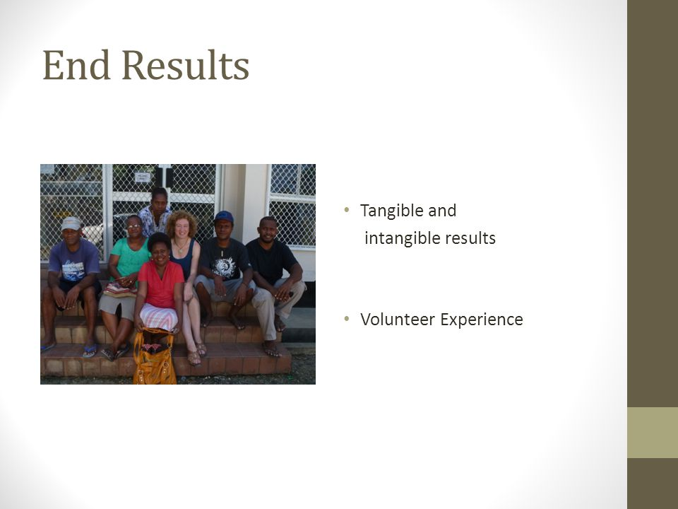 End Results Tangible and intangible results Volunteer Experience