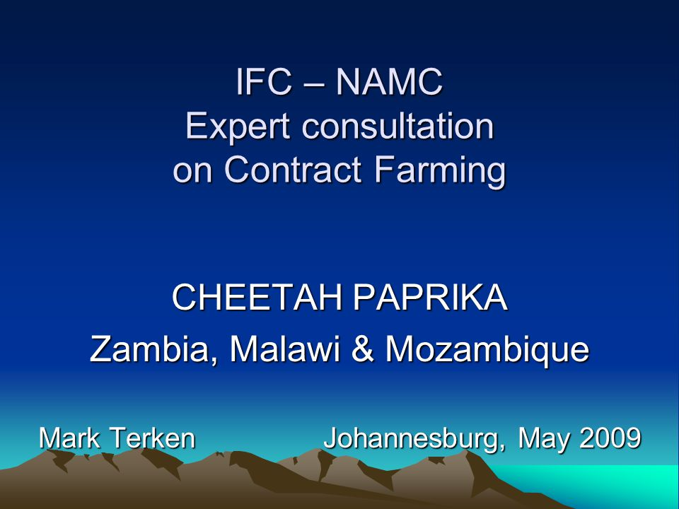 IFC – NAMC Expert consultation on Contract Farming CHEETAH PAPRIKA Zambia, Malawi & Mozambique Mark Terken Johannesburg, May 2009