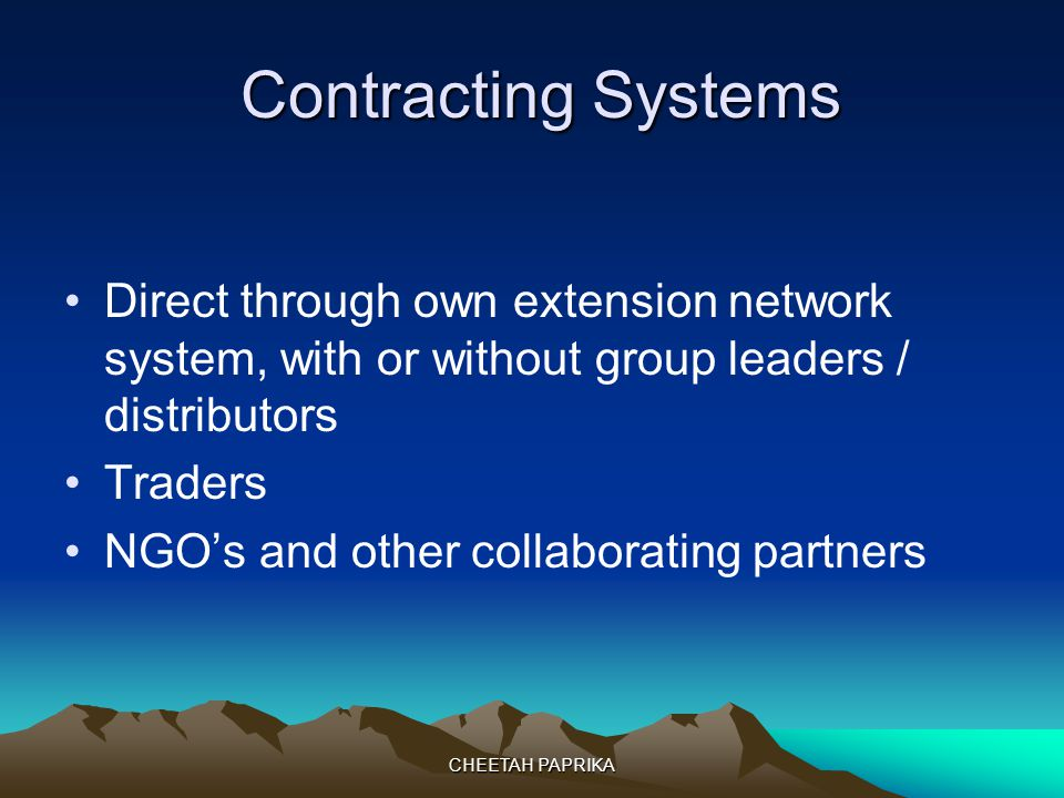 CHEETAH PAPRIKA Contracting Systems Contracting Systems Direct through own extension network system, with or without group leaders / distributors Traders NGOs and other collaborating partners
