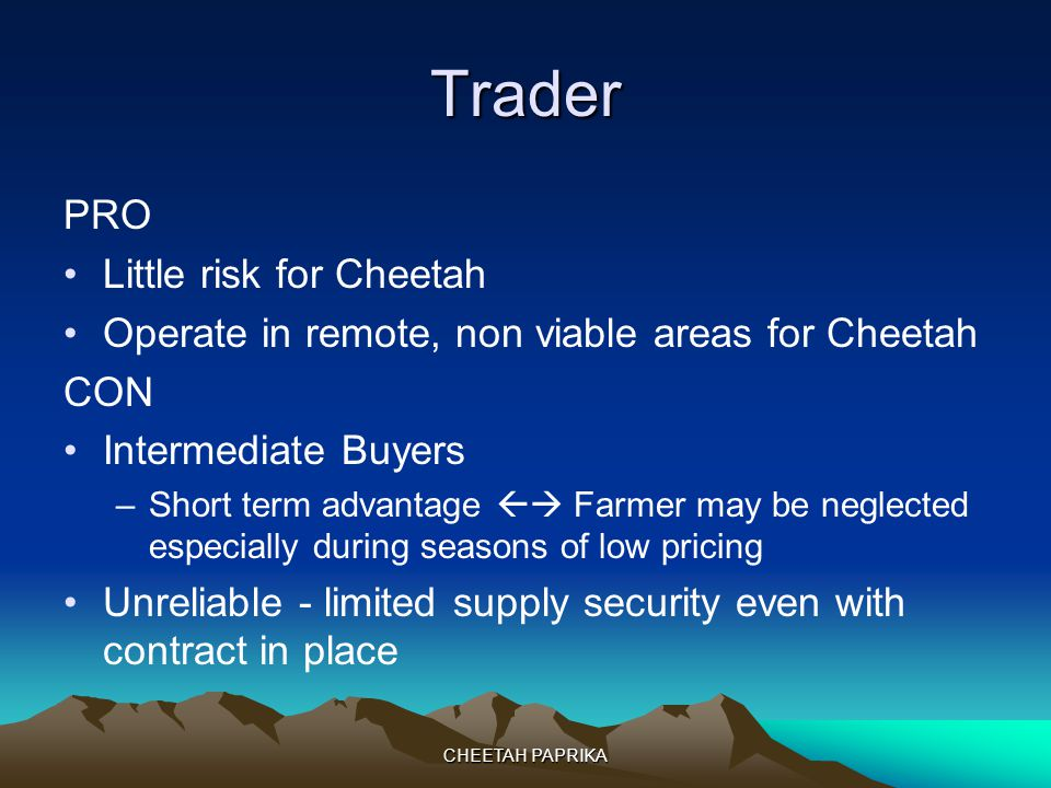 CHEETAH PAPRIKA Trader PRO Little risk for Cheetah Operate in remote, non viable areas for Cheetah CON Intermediate Buyers –Short term advantage Farme
