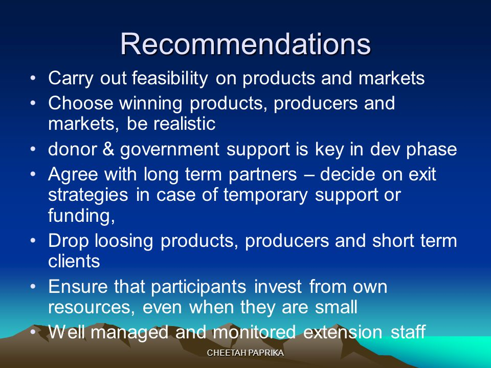 CHEETAH PAPRIKA Recommendations Carry out feasibility on products and markets Choose winning products, producers and markets, be realistic donor & government support is key in dev phase Agree with long term partners – decide on exit strategies in case of temporary support or funding, Drop loosing products, producers and short term clients Ensure that participants invest from own resources, even when they are small Well managed and monitored extension staff