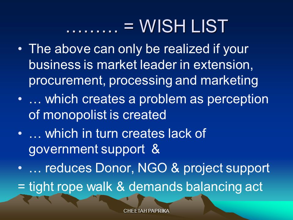 ……… = WISH LIST The above can only be realized if your business is market leader in extension, procurement, processing and marketing … which creates a problem as perception of monopolist is created … which in turn creates lack of government support & … reduces Donor, NGO & project support = tight rope walk & demands balancing act CHEETAH PAPRIKA