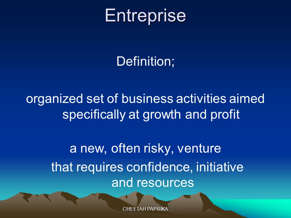 Entreprise Definition; organized set of business activities aimed specifically at growth and profit a new, often risky, venture that requires confiden
