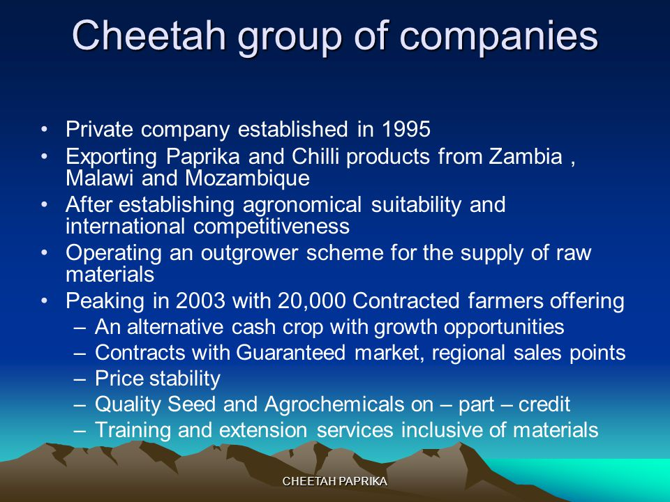 Cheetah group of companies Private company established in 1995 Exporting Paprika and Chilli products from Zambia, Malawi and Mozambique After establishing agronomical suitability and international competitiveness Operating an outgrower scheme for the supply of raw materials Peaking in 2003 with 20,000 Contracted farmers offering –An alternative cash crop with growth opportunities –Contracts with Guaranteed market, regional sales points –Price stability –Quality Seed and Agrochemicals on – part – credit –Training and extension services inclusive of materials