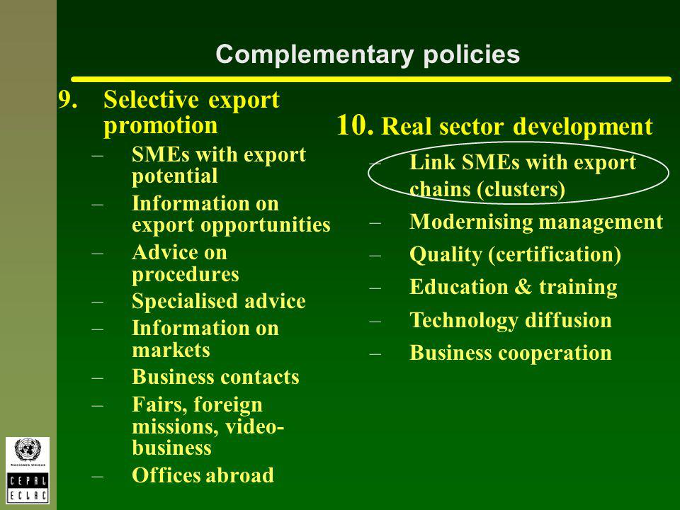 Complementary policies 9.Selective export promotion –SMEs with export potential –Information on export opportunities –Advice on procedures –Specialised advice –Information on markets –Business contacts –Fairs, foreign missions, video- business –Offices abroad 10.