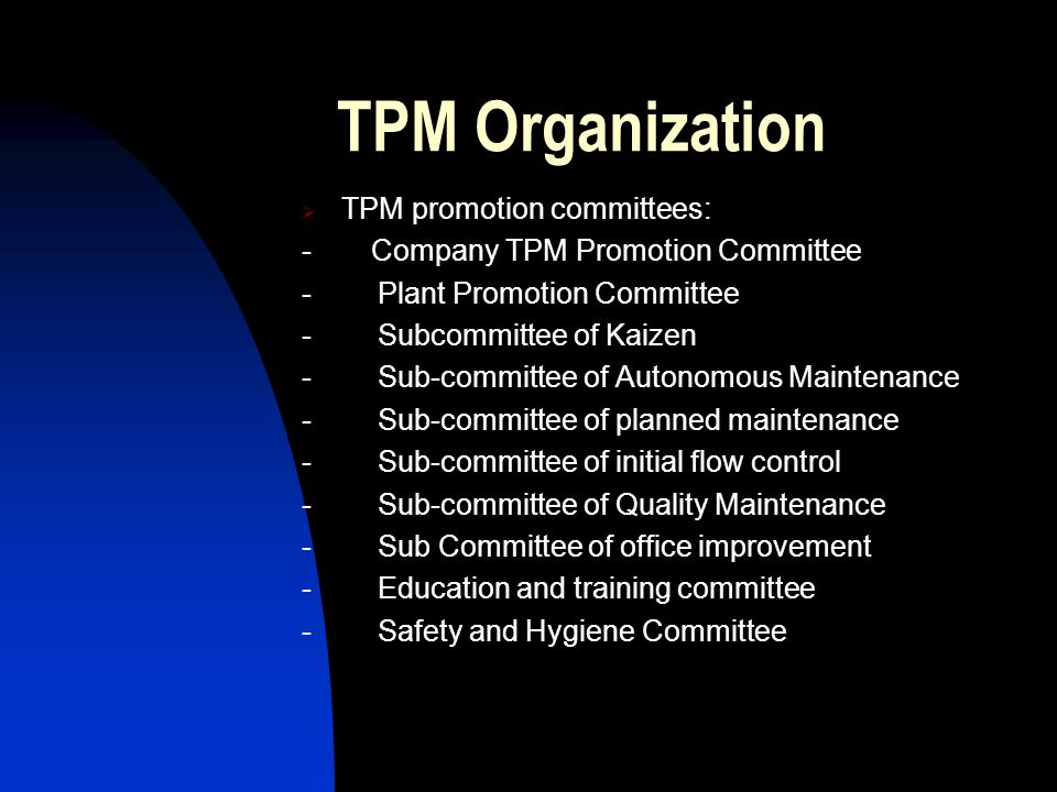 TPM Organization TPM promotion committees: - Company TPM Promotion Committee - Plant Promotion Committee - Subcommittee of Kaizen - Sub-committee of Autonomous Maintenance - Sub-committee of planned maintenance - Sub-committee of initial flow control - Sub-committee of Quality Maintenance - Sub Committee of office improvement - Education and training committee - Safety and Hygiene Committee
