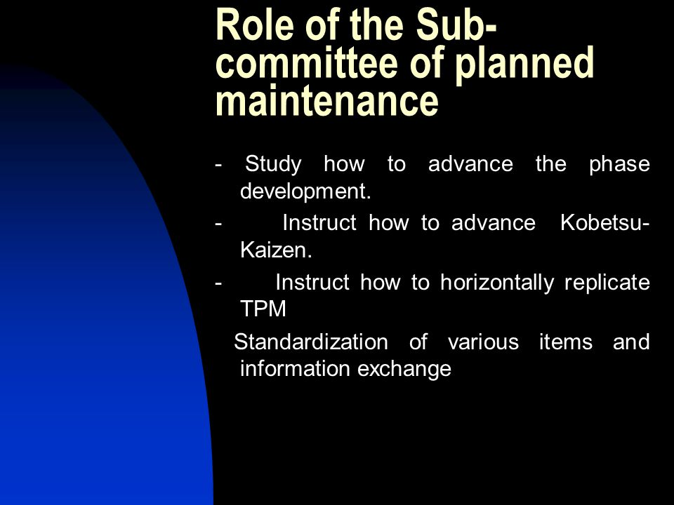 Role of the Sub- committee of planned maintenance - Study how to advance the phase development. - Instruct how to advance Kobetsu- Kaizen. - Instruct