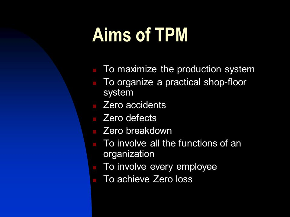 Aims of TPM To maximize the production system To organize a practical shop-floor system Zero accidents Zero defects Zero breakdown To involve all the