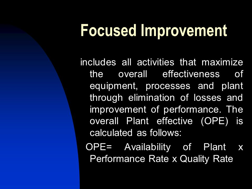 Focused Improvement includes all activities that maximize the overall effectiveness of equipment, processes and plant through elimination of losses an