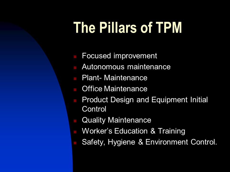 The Pillars of TPM Focused improvement Autonomous maintenance Plant- Maintenance Office Maintenance Product Design and Equipment Initial Control Quali