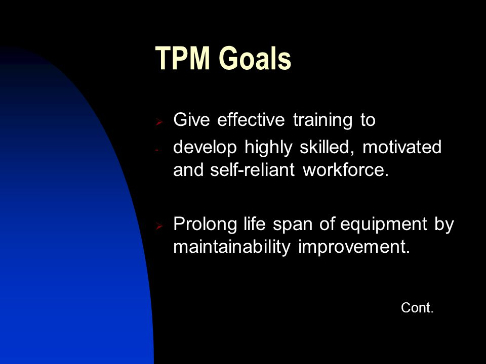 TPM Goals Give effective training to - develop highly skilled, motivated and self-reliant workforce. Prolong life span of equipment by maintainability