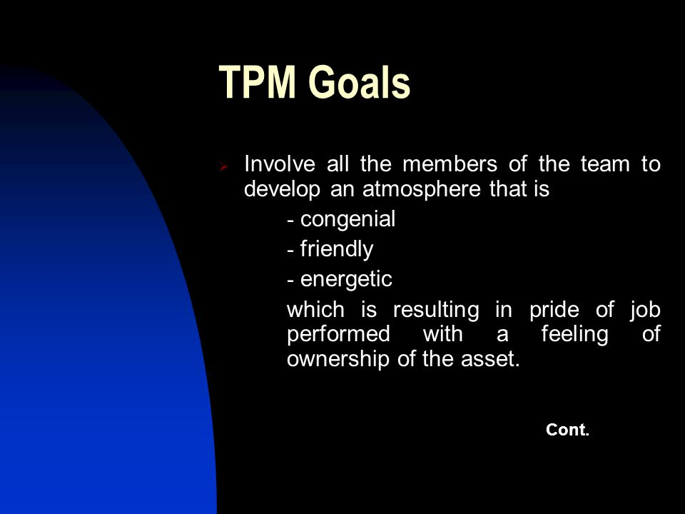 TPM Goals Involve all the members of the team to develop an atmosphere that is - congenial - friendly - energetic which is resulting in pride of job p