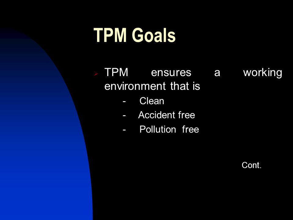 TPM Goals TPM ensures a working environment that is - Clean - Accident free - Pollution free Cont.