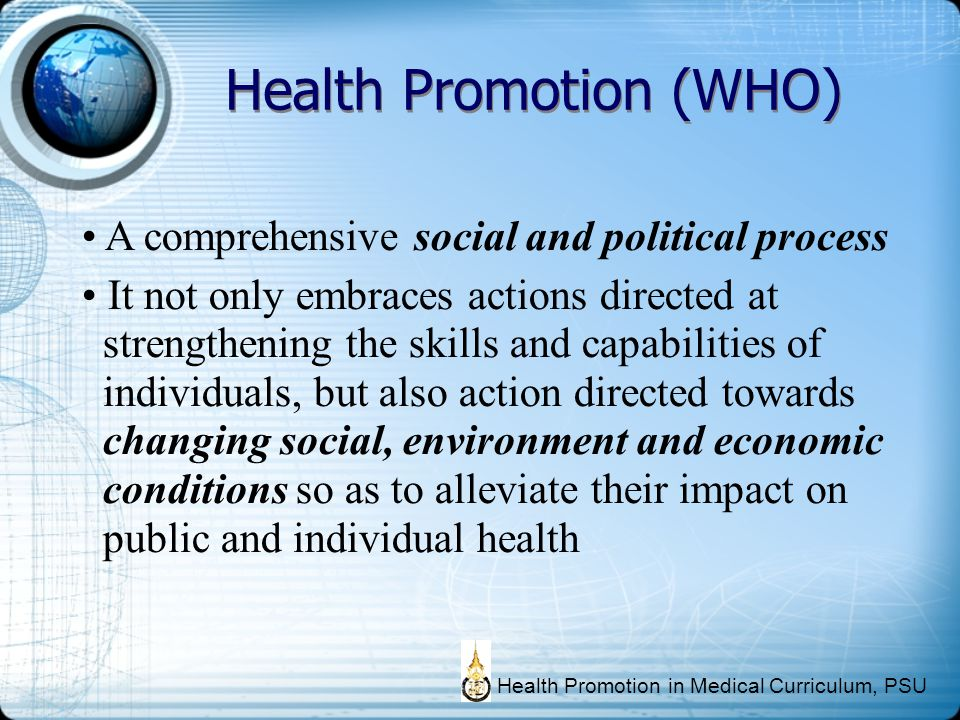 Health Promotion (WHO) A comprehensive social and political process It not only embraces actions directed at strengthening the skills and capabilities
