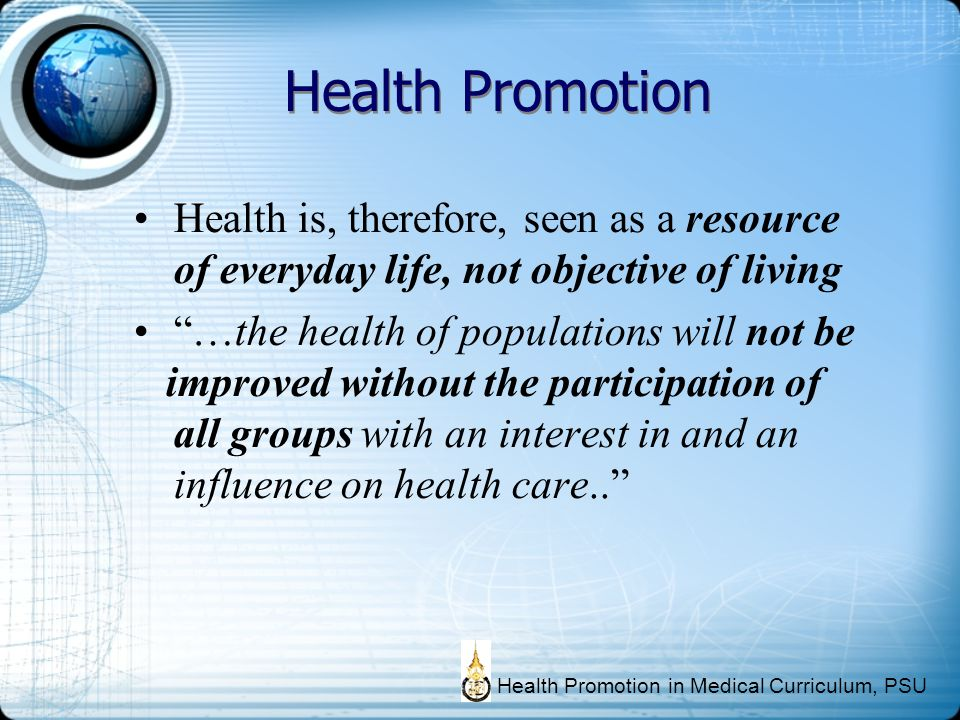 Health is, therefore, seen as a resource of everyday life, not objective of living …the health of populations will not be improved without the partici
