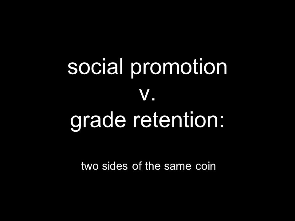 social promotion v. grade retention: two sides of the same coin