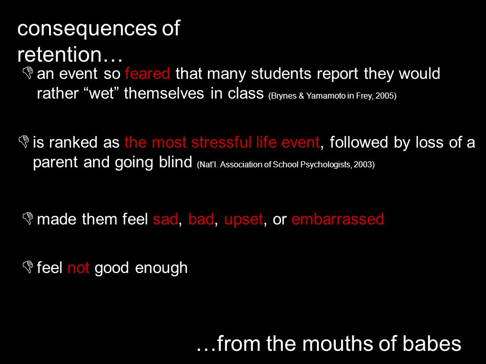 consequences of retention… …from the mouths of babes an event so feared that many students report they would rather wet themselves in class (Brynes & Yamamoto in Frey, 2005) is ranked as the most stressful life event, followed by loss of a parent and going blind (Natl.