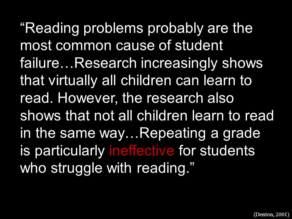 Reading problems probably are the most common cause of student failure…Research increasingly shows that virtually all children can learn to read.