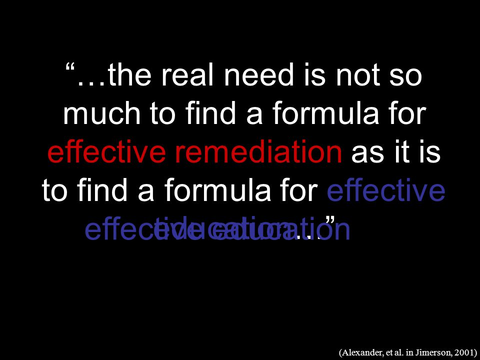 …the real need is not so much to find a formula for effective remediation as it is to find a formula for effective education… (Alexander, et al.