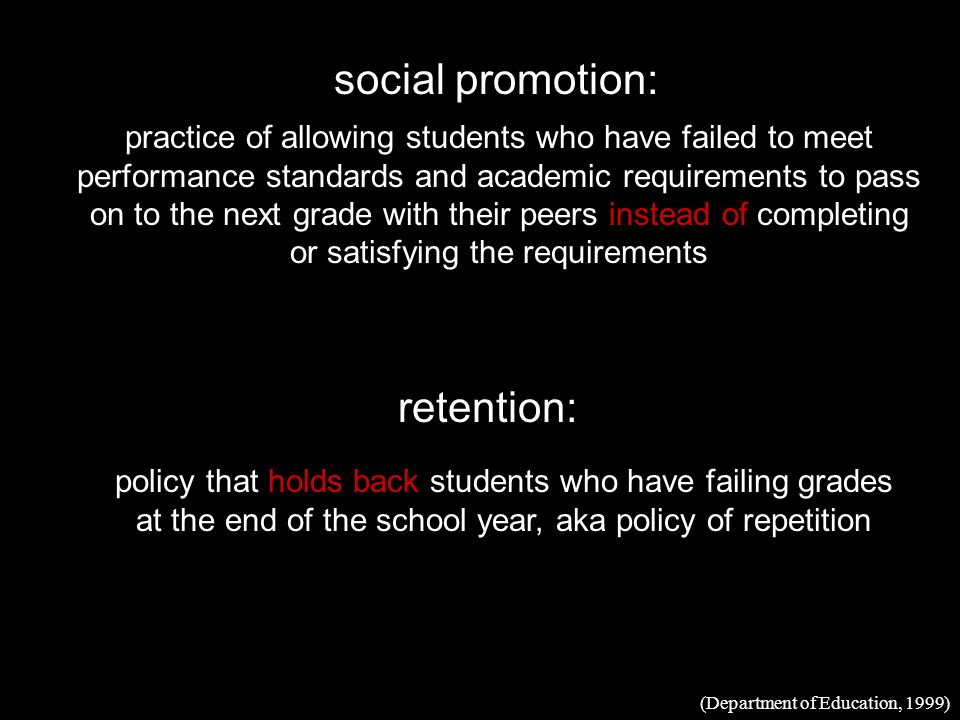 social promotion: retention: practice of allowing students who have failed to meet performance standards and academic requirements to pass on to the next grade with their peers instead of completing or satisfying the requirements policy that holds back students who have failing grades at the end of the school year, aka policy of repetition (Department of Education, 1999)