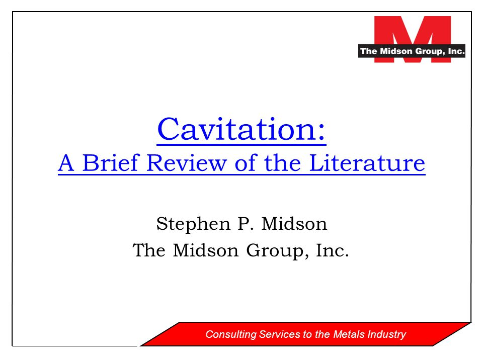 Consulting Services to the Metals Industry Cavitation: A Brief Review of the Literature Stephen P. Midson The Midson Group, Inc.