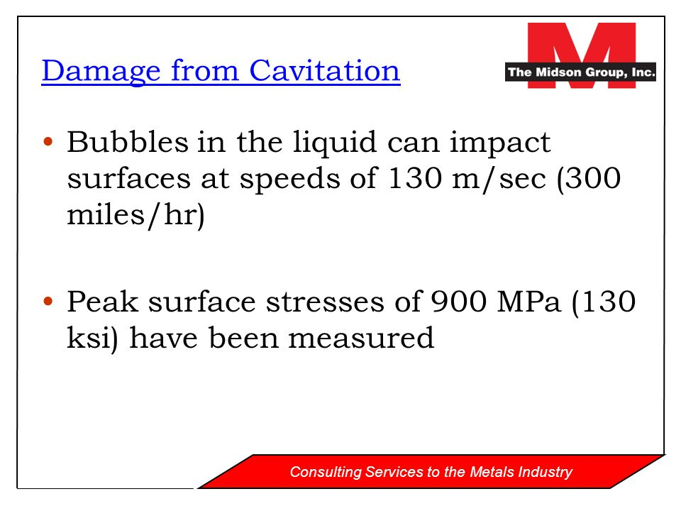 Consulting Services to the Metals Industry Bubbles in the liquid can impact surfaces at speeds of 130 m/sec (300 miles/hr) Peak surface stresses of 90