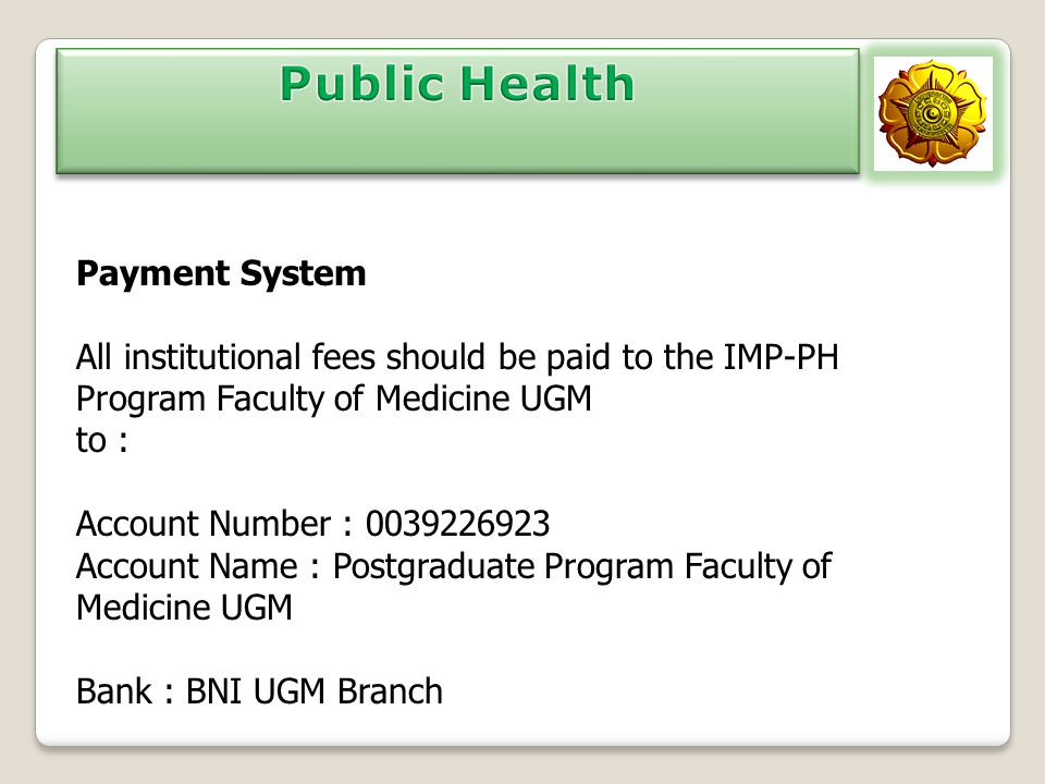 Payment System All institutional fees should be paid to the IMP-PH Program Faculty of Medicine UGM to : Account Number : 0039226923 Account Name : Pos
