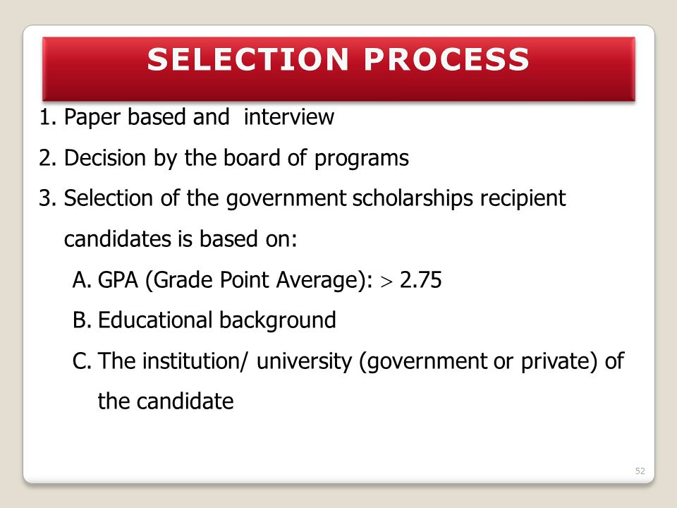 1.Paper based and interview 2.Decision by the board of programs 3.Selection of the government scholarships recipient candidates is based on: A.GPA (Gr
